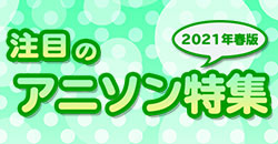 注目のアニソン特集~2021年春版~
