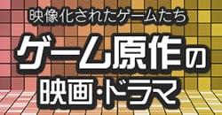 映像化されたゲームたち~ゲーム原作の映画・ドラマ~