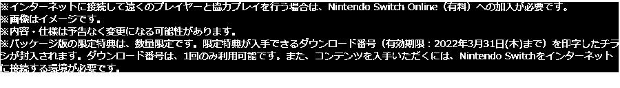 ※インターネットに接続して遠くのプレイヤーと協力プレイを行う場合は、Nintendo Switch Online(有料)への加入が必要です。※画像はイメージです。※内容・仕様は予告なく変更になる可能性があります。※パッケージ版の限定特典は、数量限定です。限定特典が入手できるダウンロード番号(有効期限:2022年3月31日(木)まで)を印字したチラシが封入されます。ダウンロード番号は、1回のみ利用可能です。また、コンテンツを入手いただくには、Nintendo Switchをインターネットに接続する環境が必要です。