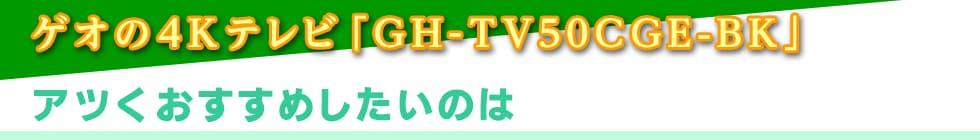 ゲオの4Kテレビ「GH-TV50CGE-BK」アツくおすすめしたいのは